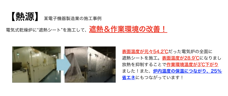 """【熱源】某電子機器製造業の施工事例 電気式乾燥炉に""""遮熱シート""""を施工して、遮熱&作業環境の改善! 熱源の遮熱 表面温度が元々54.2℃だった電気炉の全面に 遮熱シートを施工。表面温度が28.9℃になりました! 放熱を抑制することで作業環境温度が3℃下がり ました!また、炉内温度の保温につながり、25%の 省エネにもつながっています!"""